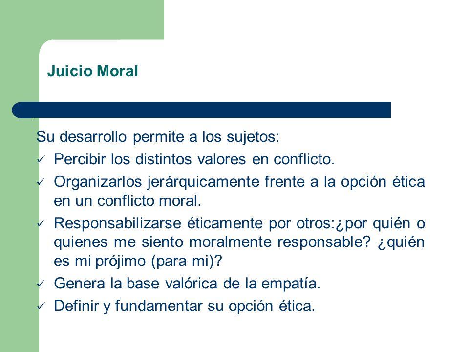 Juicio Moral Su desarrollo permite a los sujetos: Percibir los distintos valores en conflicto. Organizarlos jerárquicamente frente a la opción ética e