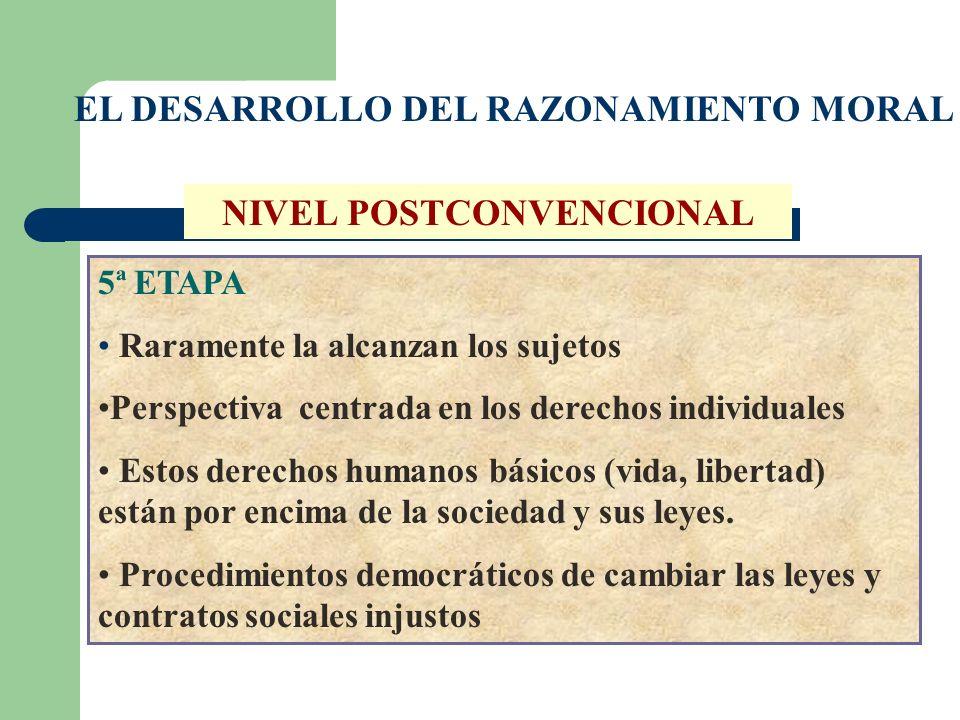 EL DESARROLLO DEL RAZONAMIENTO MORAL NIVEL POSTCONVENCIONAL 5ª ETAPA Raramente la alcanzan los sujetos Perspectiva centrada en los derechos individual
