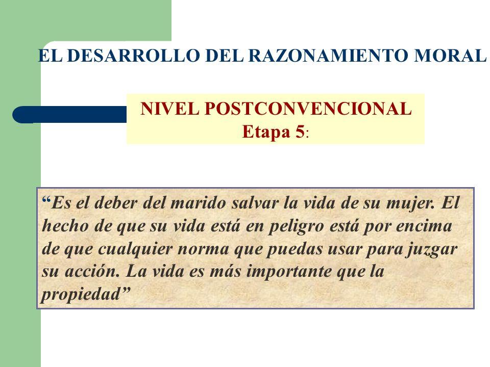 EL DESARROLLO DEL RAZONAMIENTO MORAL NIVEL POSTCONVENCIONAL Etapa 5 : Es el deber del marido salvar la vida de su mujer. El hecho de que su vida está