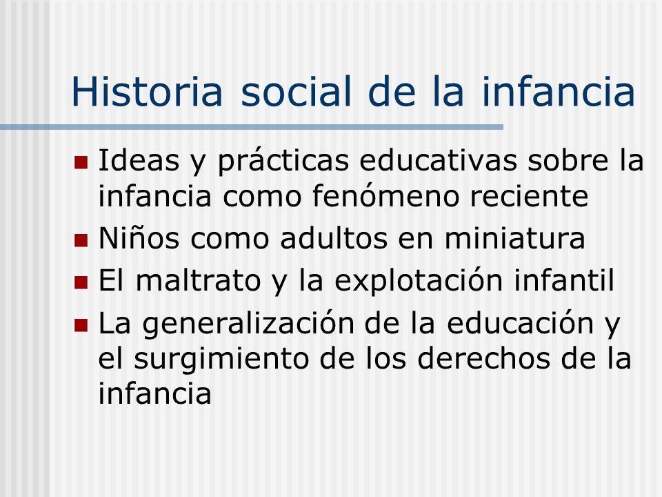 Historia social de la infancia Ideas y prácticas educativas sobre la infancia como fenómeno reciente Niños como adultos en miniatura El maltrato y la