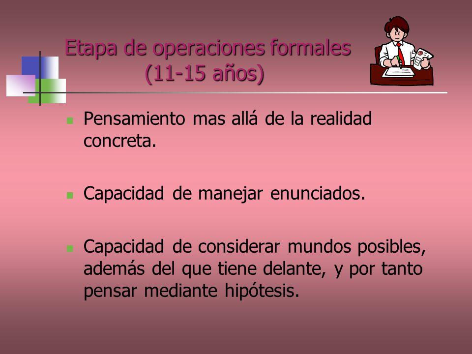 Etapa de operaciones formales (11-15 años) Pensamiento mas allá de la realidad concreta. Capacidad de manejar enunciados. Capacidad de considerar mund