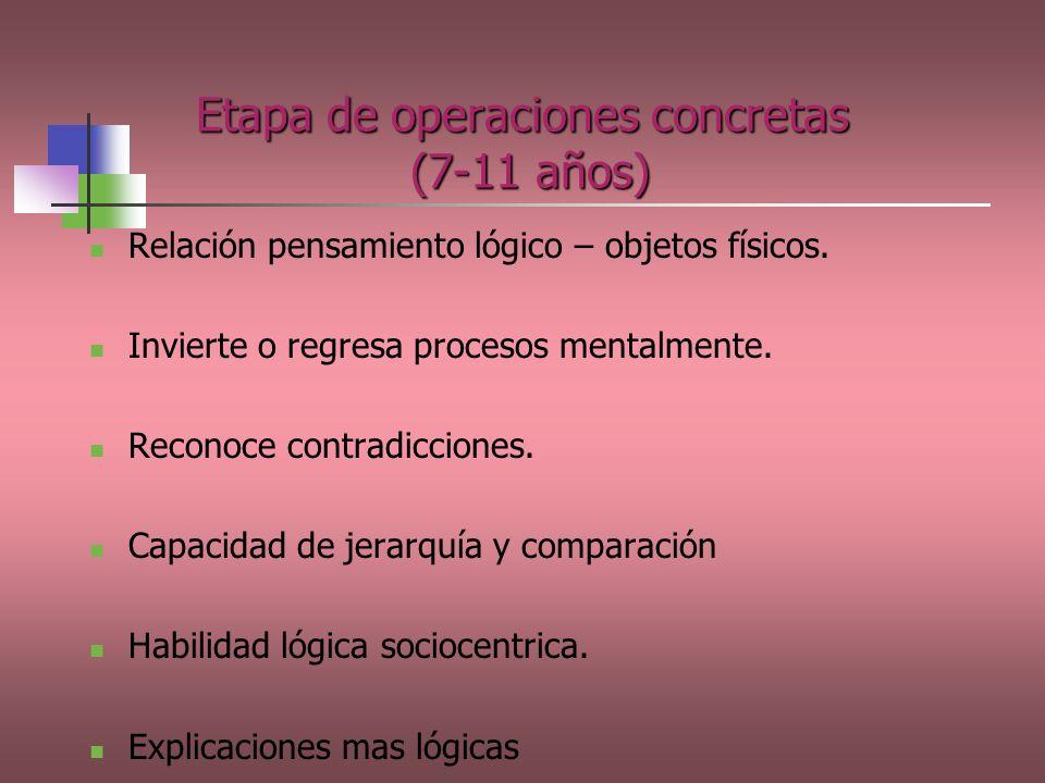 Etapa de operaciones concretas (7-11 años) Relación pensamiento lógico – objetos físicos. Invierte o regresa procesos mentalmente. Reconoce contradicc