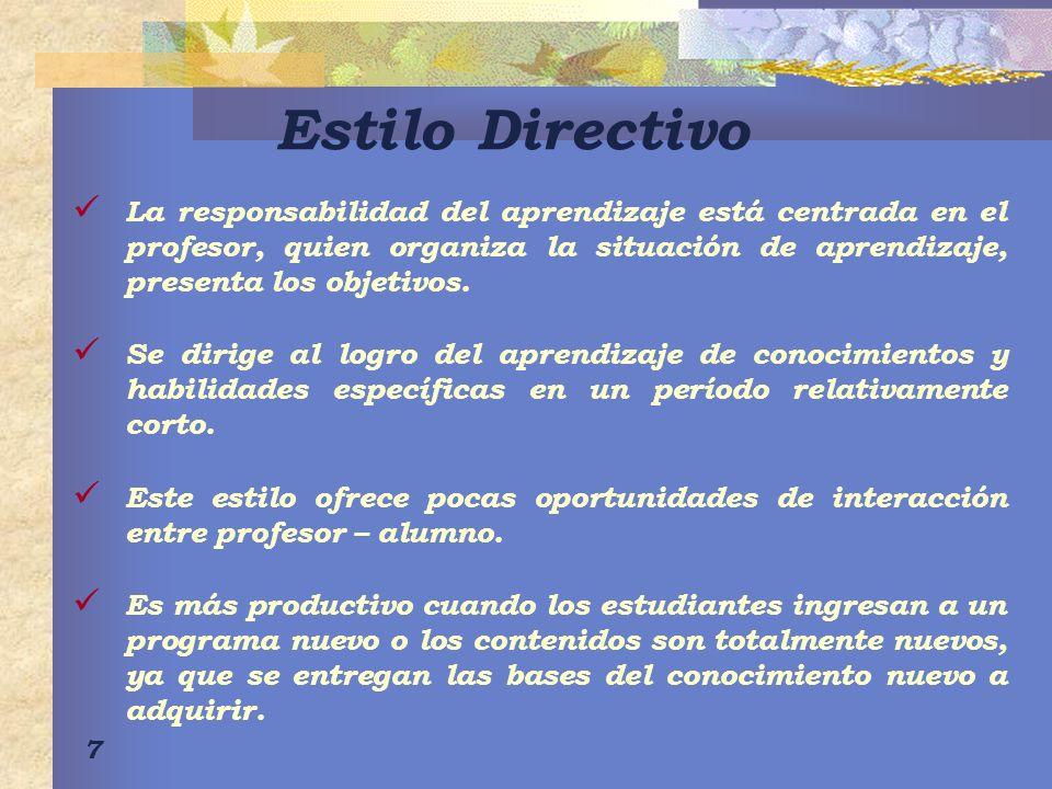 7 Estilo Directivo La responsabilidad del aprendizaje está centrada en el profesor, quien organiza la situación de aprendizaje, presenta los objetivos