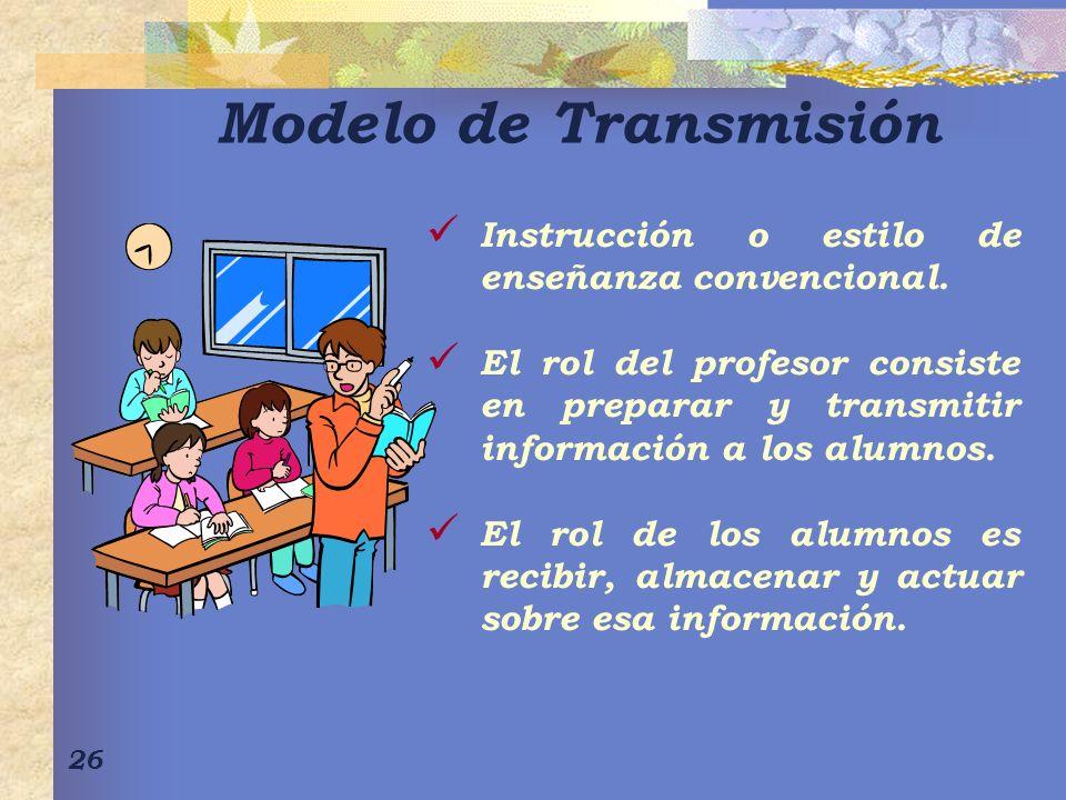 26 Modelo de Transmisión Instrucción o estilo de enseñanza convencional. El rol del profesor consiste en preparar y transmitir información a los alumn