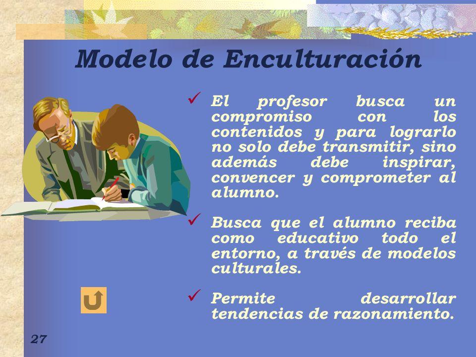 27 Modelo de Enculturación El profesor busca un compromiso con los contenidos y para lograrlo no solo debe transmitir, sino además debe inspirar, conv