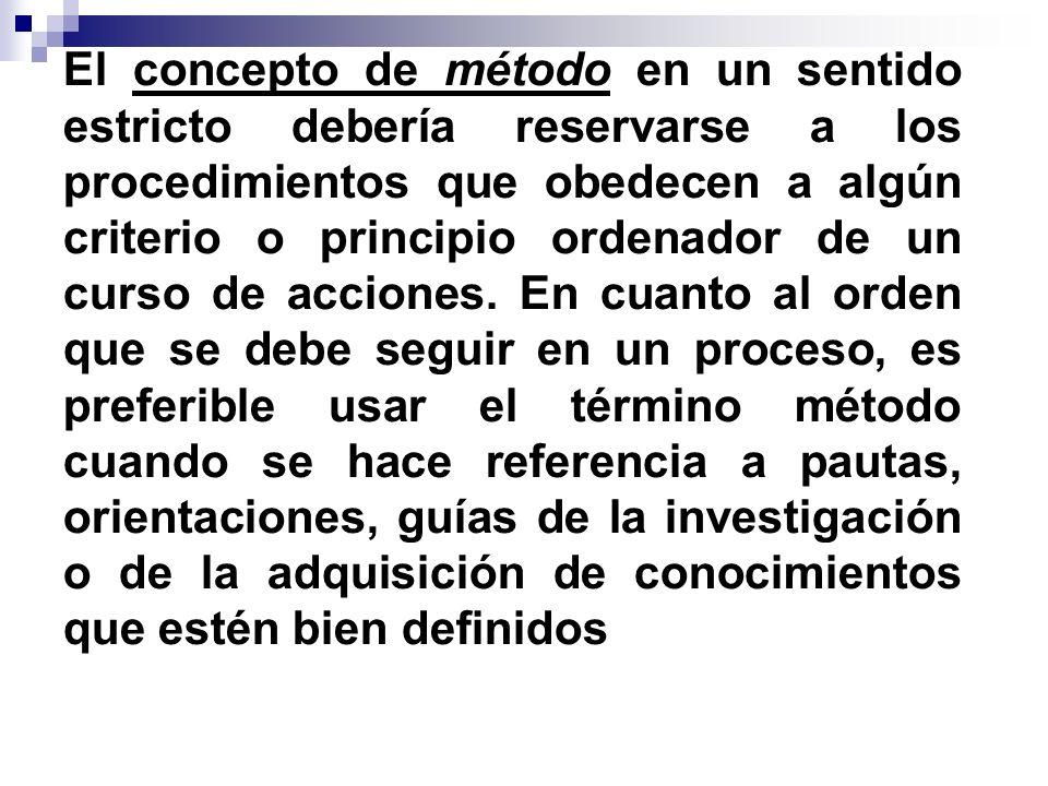 El concepto de método en un sentido estricto debería reservarse a los procedimientos que obedecen a algún criterio o principio ordenador de un curso d