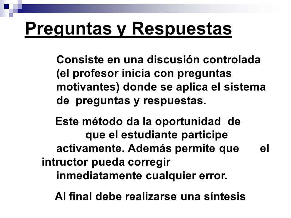 Consiste en una discusión controlada (el profesor inicia con preguntas motivantes) donde se aplica el sistema de preguntas y respuestas. Este método d