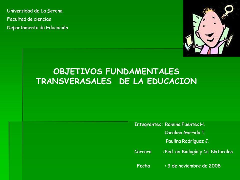Universidad de La Serena Facultad de ciencias Departamento de Educación OBJETIVOS FUNDAMENTALES TRANSVERASALES DE LA EDUCACION Integrantes : Romina Fu