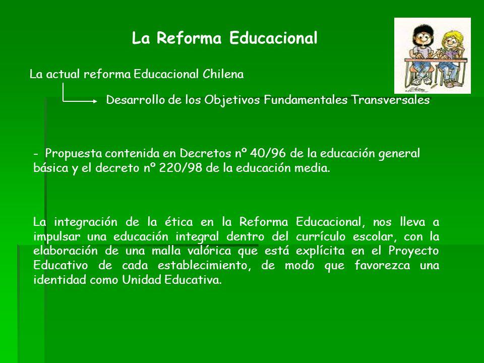 La Reforma Educacional La actual reforma Educacional Chilena Desarrollo de los Objetivos Fundamentales Transversales La integración de la ética en la