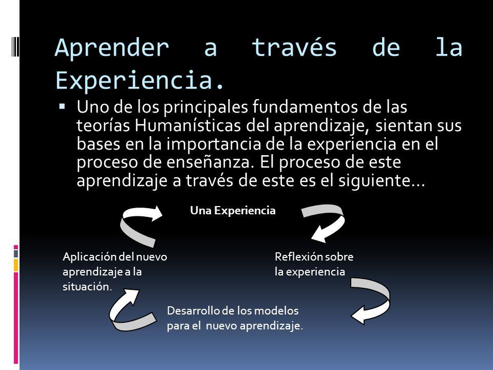 Aprender a través de la Experiencia. Uno de los principales fundamentos de las teorías Humanísticas del aprendizaje, sientan sus bases en la importanc