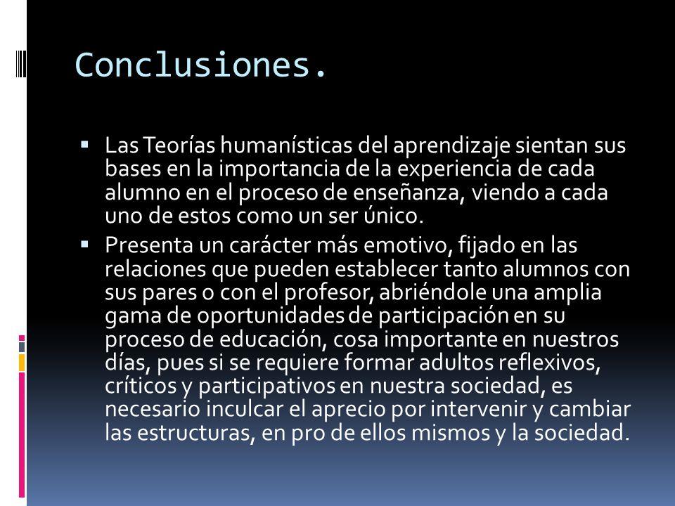 Conclusiones. Las Teorías humanísticas del aprendizaje sientan sus bases en la importancia de la experiencia de cada alumno en el proceso de enseñanza
