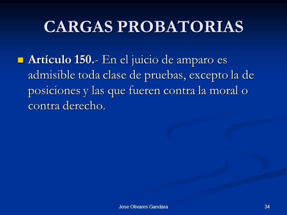 34Jose Olivares Gandara CARGAS PROBATORIAS Artículo 150.- En el juicio de amparo es admisible toda clase de pruebas, excepto la de posiciones y las qu