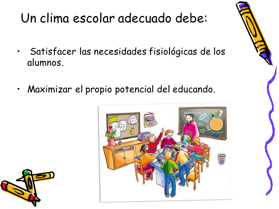 Un clima escolar adecuado debe: Satisfacer las necesidades fisiológicas de los alumnos. Maximizar el propio potencial del educando.