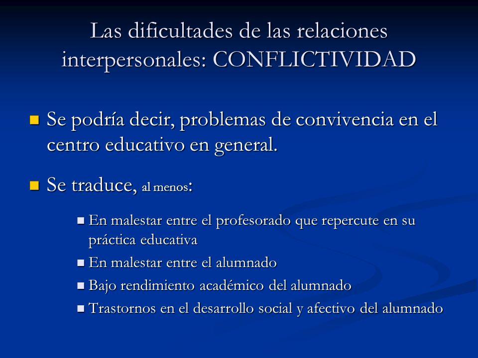 Las dificultades de las relaciones interpersonales: CONFLICTIVIDAD Se podría decir, problemas de convivencia en el centro educativo en general. Se pod