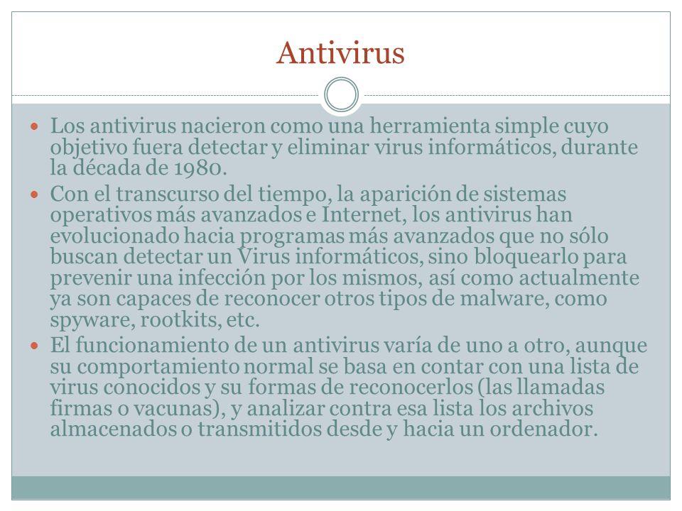 Antivirus Los antivirus nacieron como una herramienta simple cuyo objetivo fuera detectar y eliminar virus informáticos, durante la década de 1980. Co