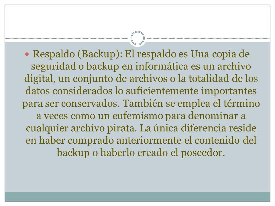 Respaldo (Backup): El respaldo es Una copia de seguridad o backup en informática es un archivo digital, un conjunto de archivos o la totalidad de los