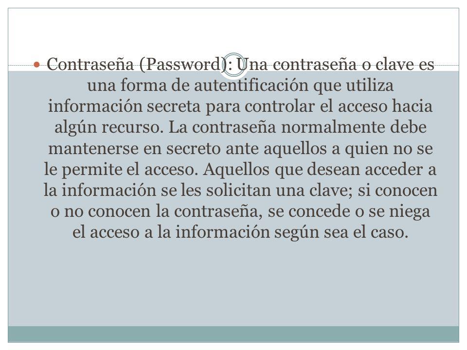 Contraseña (Password): Una contraseña o clave es una forma de autentificación que utiliza información secreta para controlar el acceso hacia algún rec