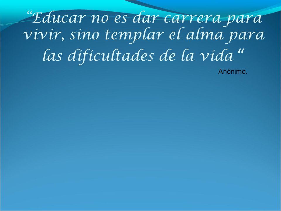Educar no es dar carrera para vivir, sino templar el alma para las dificultades de la vida Anónimo.