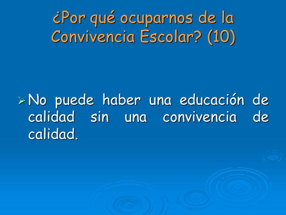 ¿Por qué ocuparnos de la Convivencia Escolar? (10) No puede haber una educación de calidad sin una convivencia de calidad. No puede haber una educació