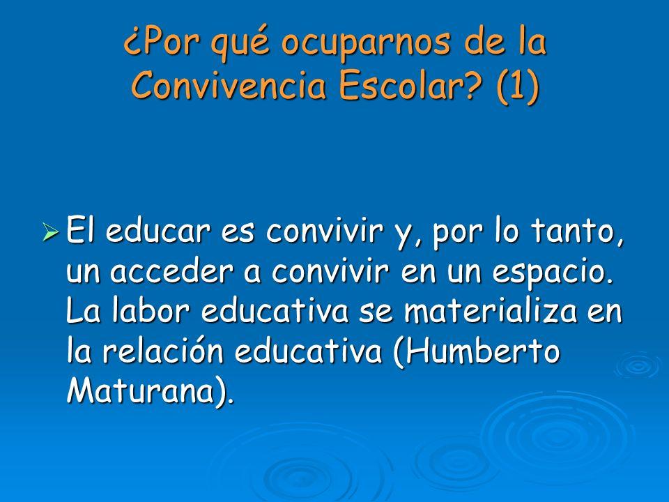 ¿Por qué ocuparnos de la Convivencia Escolar? (1) El educar es convivir y, por lo tanto, un acceder a convivir en un espacio. La labor educativa se ma