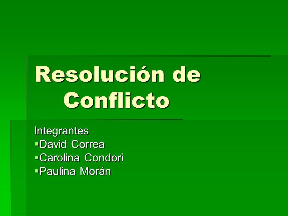 Resolución de Conflicto Integrantes David Correa David Correa Carolina Condori Carolina Condori Paulina Morán Paulina Morán