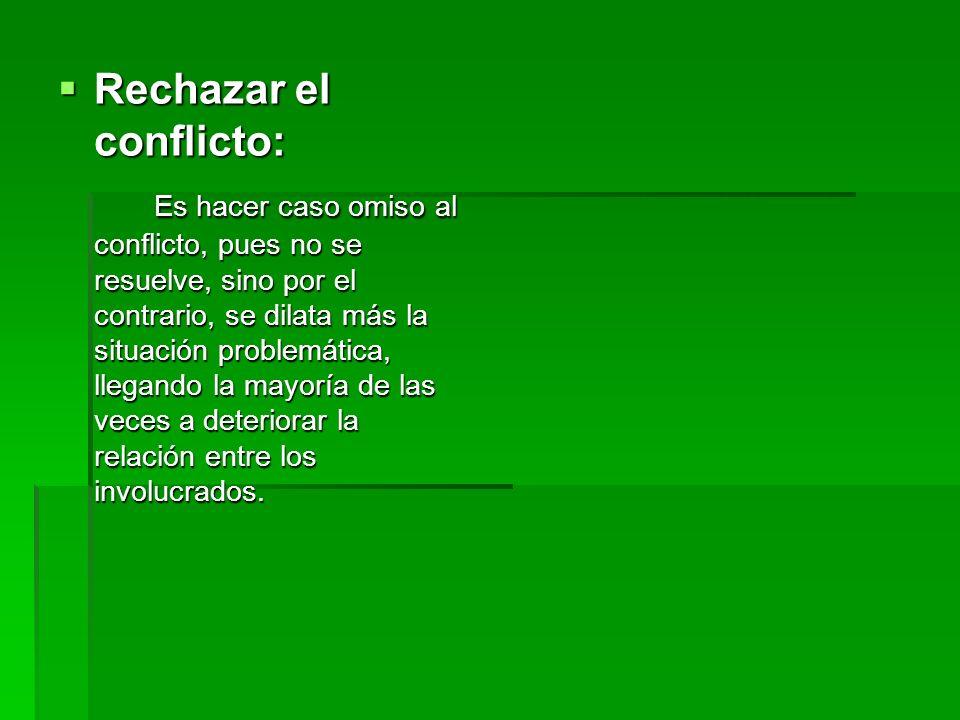 Rechazar el conflicto: Rechazar el conflicto: Es hacer caso omiso al conflicto, pues no se resuelve, sino por el contrario, se dilata más la situación