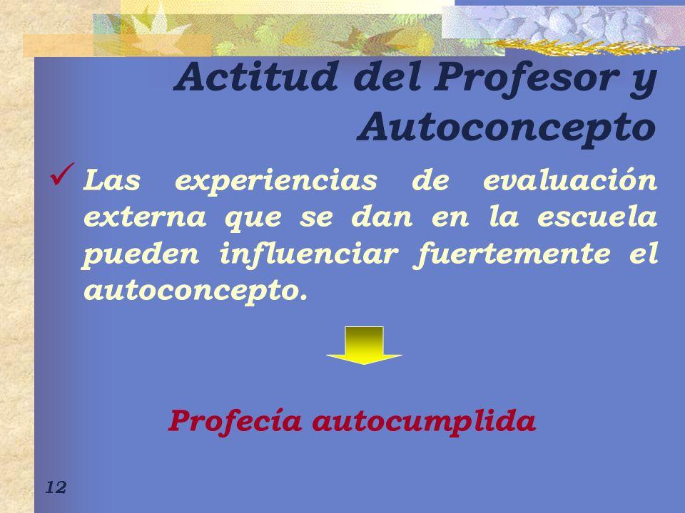 12 Actitud del Profesor y Autoconcepto Las experiencias de evaluación externa que se dan en la escuela pueden influenciar fuertemente el autoconcepto.