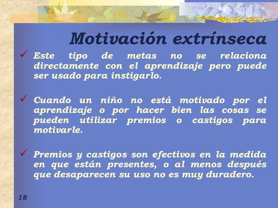 18 Motivación extrínseca Este tipo de metas no se relaciona directamente con el aprendizaje pero puede ser usado para instigarlo.