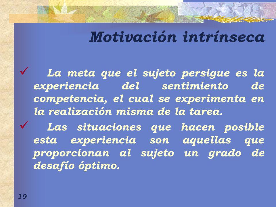 19 Motivación intrínseca La meta que el sujeto persigue es la experiencia del sentimiento de competencia, el cual se experimenta en la realización misma de la tarea.