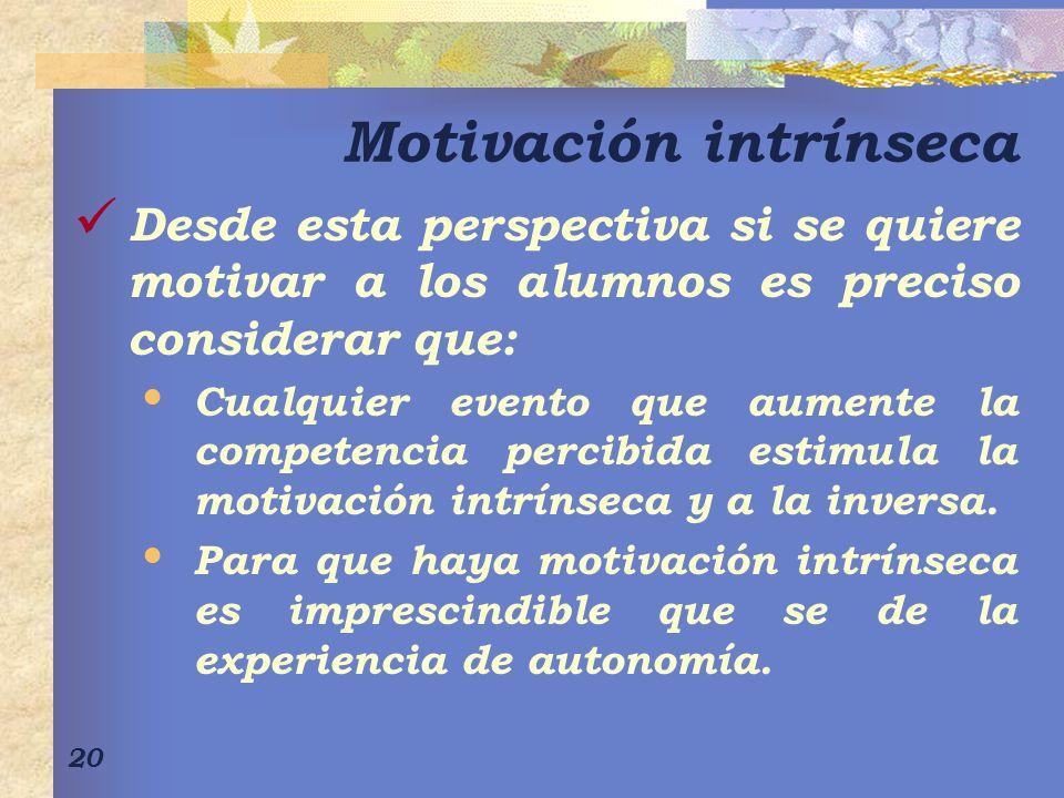 20 Motivación intrínseca Desde esta perspectiva si se quiere motivar a los alumnos es preciso considerar que: Cualquier evento que aumente la competencia percibida estimula la motivación intrínseca y a la inversa.