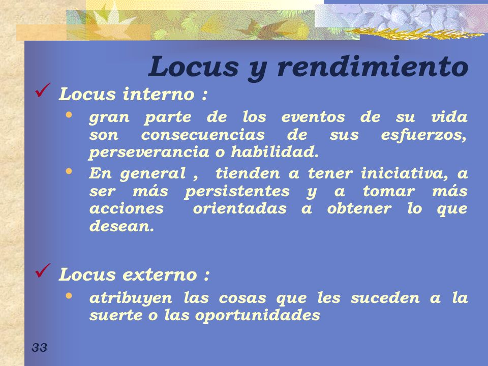 33 Locus y rendimiento Locus interno : gran parte de los eventos de su vida son consecuencias de sus esfuerzos, perseverancia o habilidad.