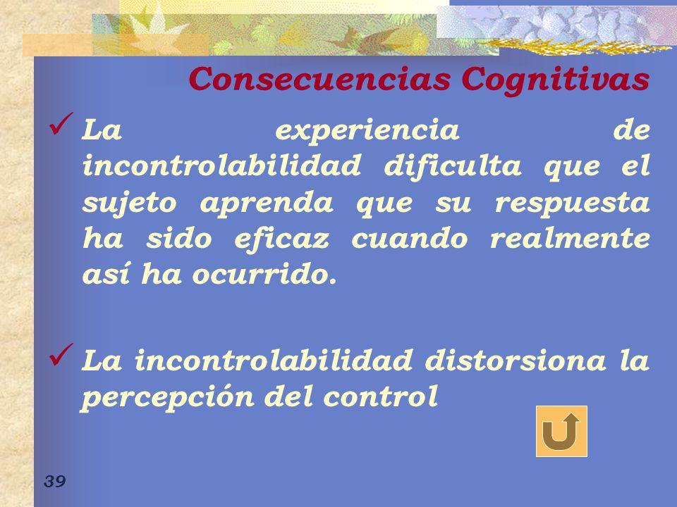 39 Consecuencias Cognitivas La experiencia de incontrolabilidad dificulta que el sujeto aprenda que su respuesta ha sido eficaz cuando realmente así ha ocurrido.