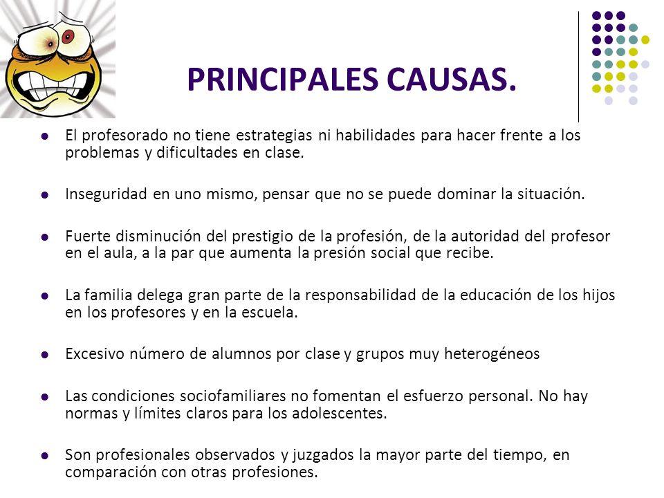 PRINCIPALES CAUSAS. El profesorado no tiene estrategias ni habilidades para hacer frente a los problemas y dificultades en clase. Inseguridad en uno m