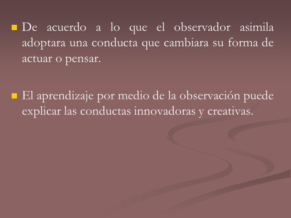 De acuerdo a lo que el observador asimila adoptara una conducta que cambiara su forma de actuar o pensar. El aprendizaje por medio de la observación p
