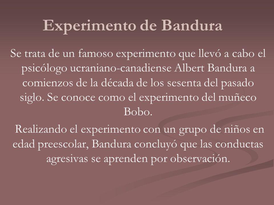 Experimento de Bandura Se trata de un famoso experimento que llevó a cabo el psicólogo ucraniano-canadiense Albert Bandura a comienzos de la década de