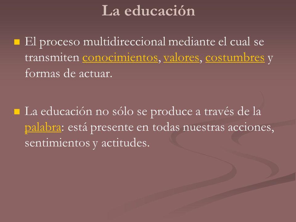 La educación El proceso multidireccional mediante el cual se transmiten conocimientos, valores, costumbres y formas de actuar.conocimientosvalorescost