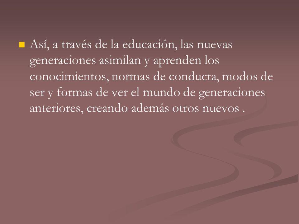 Así, a través de la educación, las nuevas generaciones asimilan y aprenden los conocimientos, normas de conducta, modos de ser y formas de ver el mund
