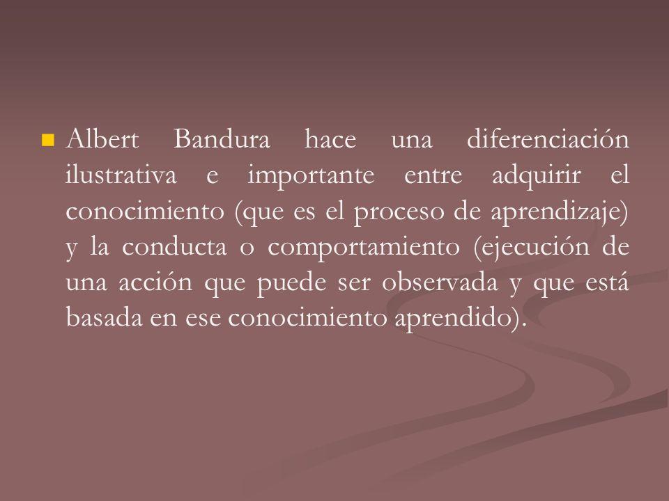 Albert Bandura hace una diferenciación ilustrativa e importante entre adquirir el conocimiento (que es el proceso de aprendizaje) y la conducta o comp