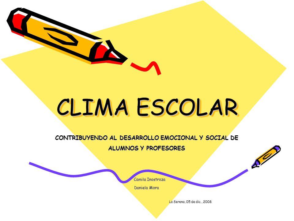 CLIMA ESCOLAR CONTRIBUYENDO AL DESARROLLO EMOCIONAL Y SOCIAL DE ALUMNOS Y PROFESORES Camila Inostroza Camila Inostroza Daniela Mora La Serena, 05 de d