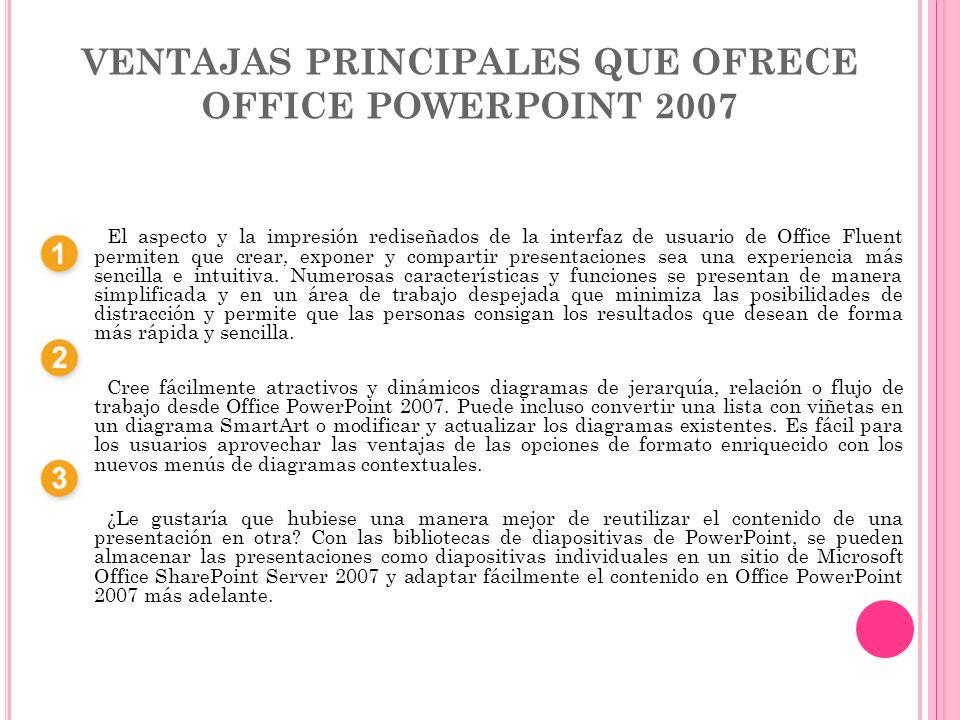 VENTAJAS PRINCIPALES QUE OFRECE OFFICE POWERPOINT 2007 El aspecto y la impresión rediseñados de la interfaz de usuario de Office Fluent permiten que c