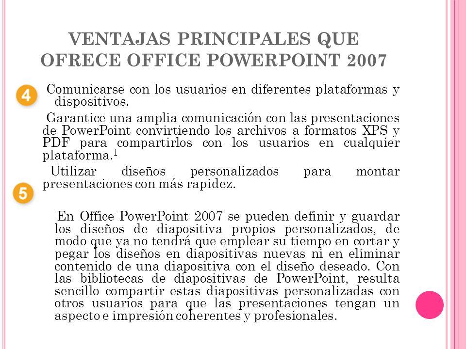 VENTAJAS PRINCIPALES QUE OFRECE OFFICE POWERPOINT 2007 Comunicarse con los usuarios en diferentes plataformas y dispositivos. Garantice una amplia com