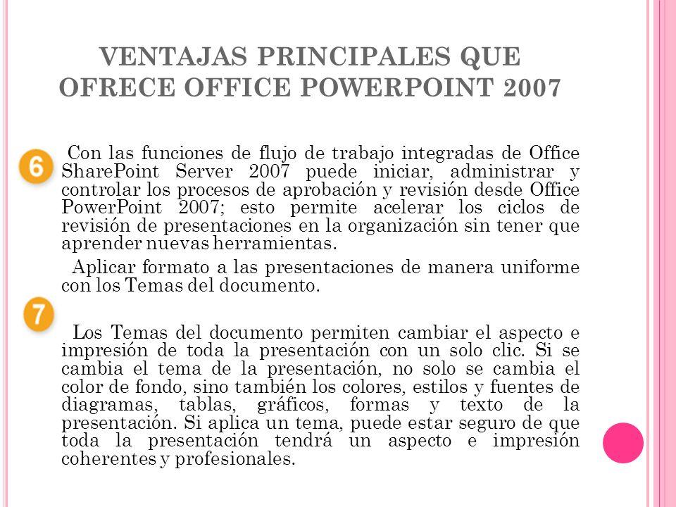 VENTAJAS PRINCIPALES QUE OFRECE OFFICE POWERPOINT 2007 Con las funciones de flujo de trabajo integradas de Office SharePoint Server 2007 puede iniciar