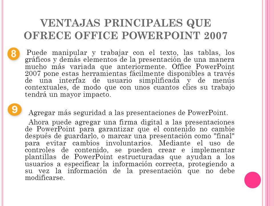 VENTAJAS PRINCIPALES QUE OFRECE OFFICE POWERPOINT 2007 Puede manipular y trabajar con el texto, las tablas, los gráficos y demás elementos de la prese