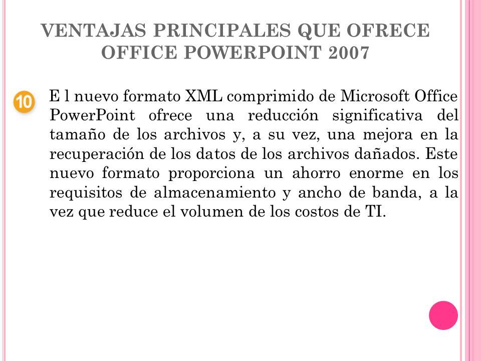 VENTAJAS PRINCIPALES QUE OFRECE OFFICE POWERPOINT 2007 E l nuevo formato XML comprimido de Microsoft Office PowerPoint ofrece una reducción significat