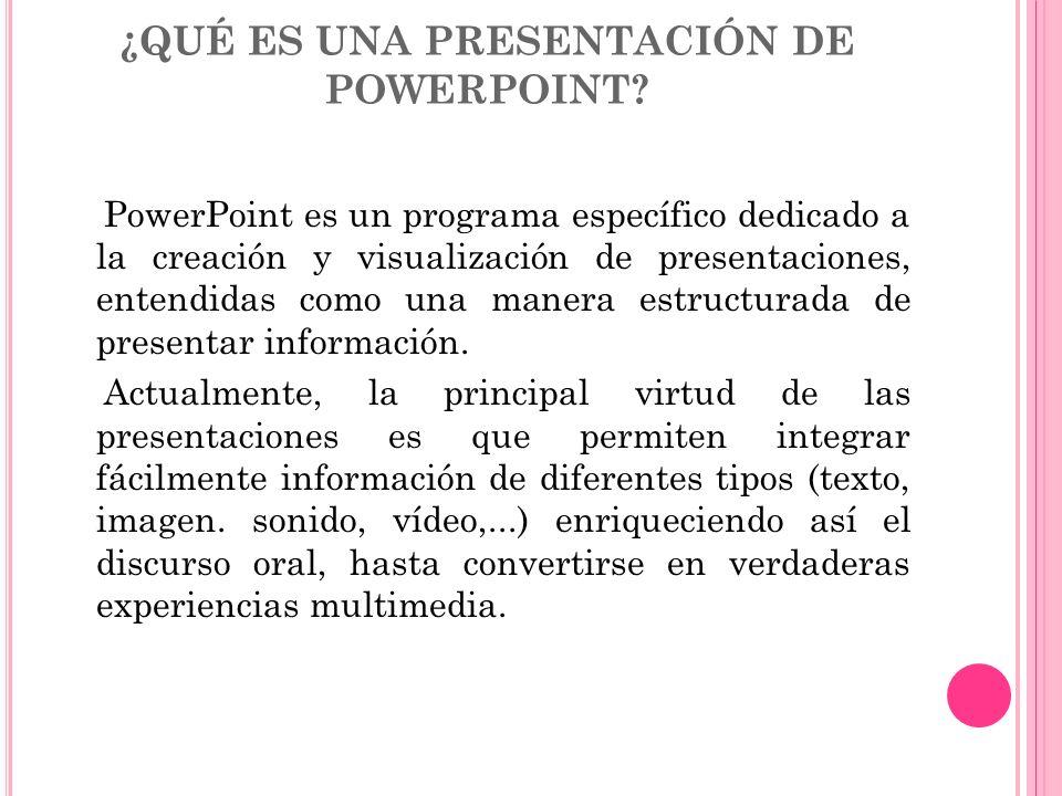 ¿QUÉ ES UNA PRESENTACIÓN DE POWERPOINT? PowerPoint es un programa específico dedicado a la creación y visualización de presentaciones, entendidas como