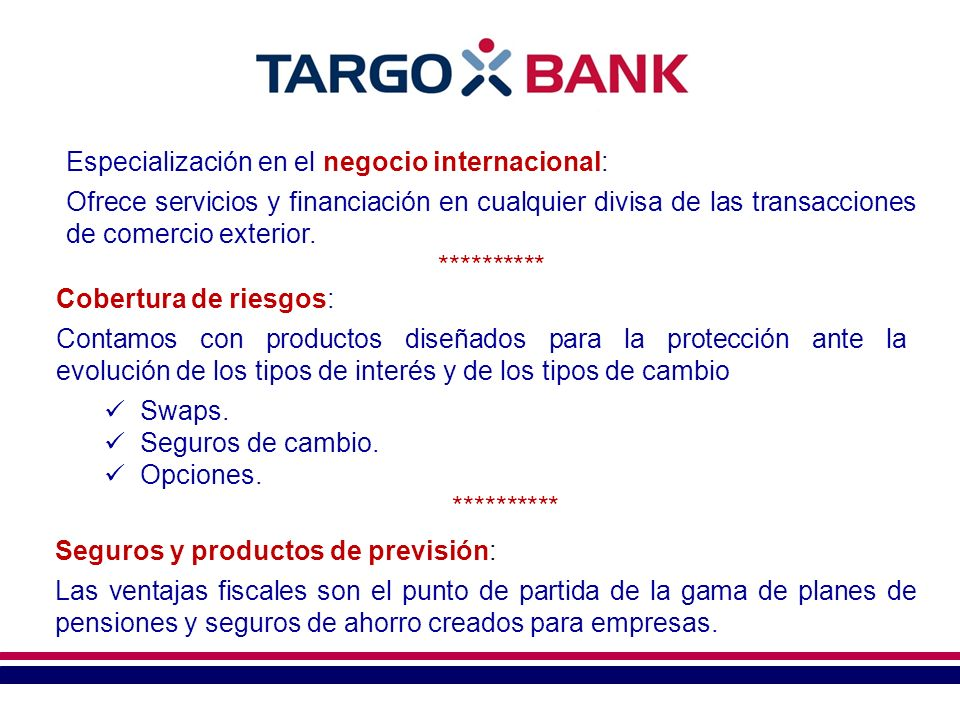 Especialización en el negocio internacional: Ofrece servicios y financiación en cualquier divisa de las transacciones de comercio exterior. **********