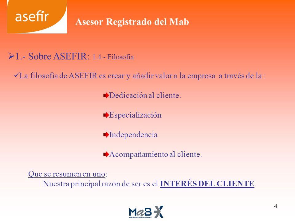 1.- Sobre ASEFIR: 1.4.- Filosofía La filosofía de ASEFIR es crear y añadir valor a la empresa a través de la : Dedicación al cliente. Especialización