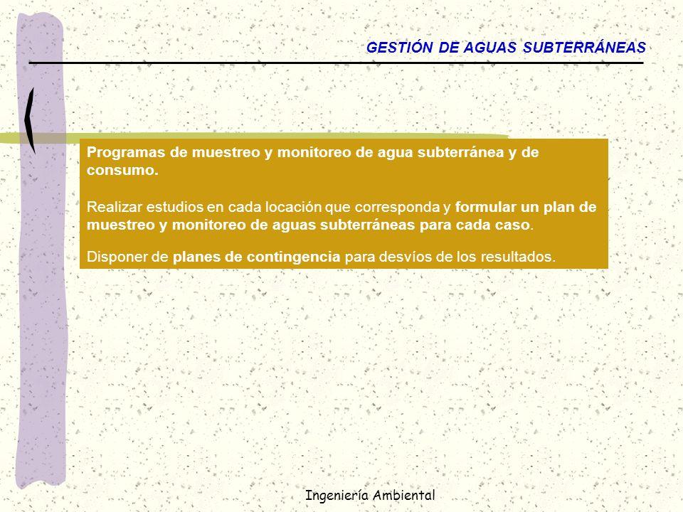 Ingeniería Ambiental GESTIÓN DE AGUAS SUBTERRÁNEAS Programas de muestreo y monitoreo de agua subterránea y de consumo. Realizar estudios en cada locac
