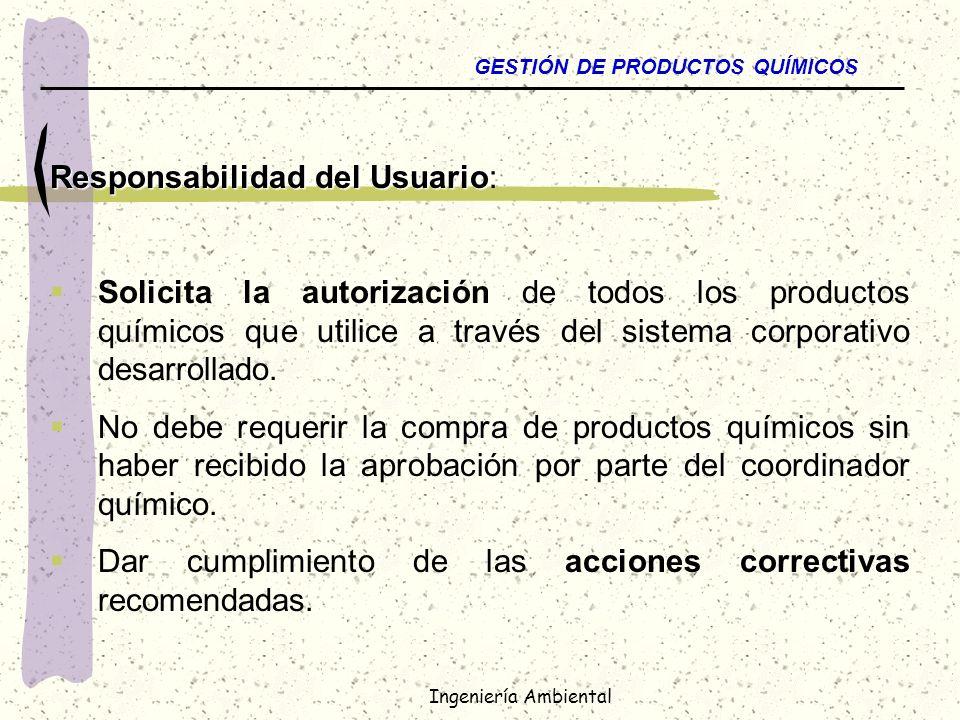 Ingeniería Ambiental GESTIÓN DE PRODUCTOS QUÍMICOS Responsabilidad del Usuario Responsabilidad del Usuario: Solicita la autorización de todos los prod