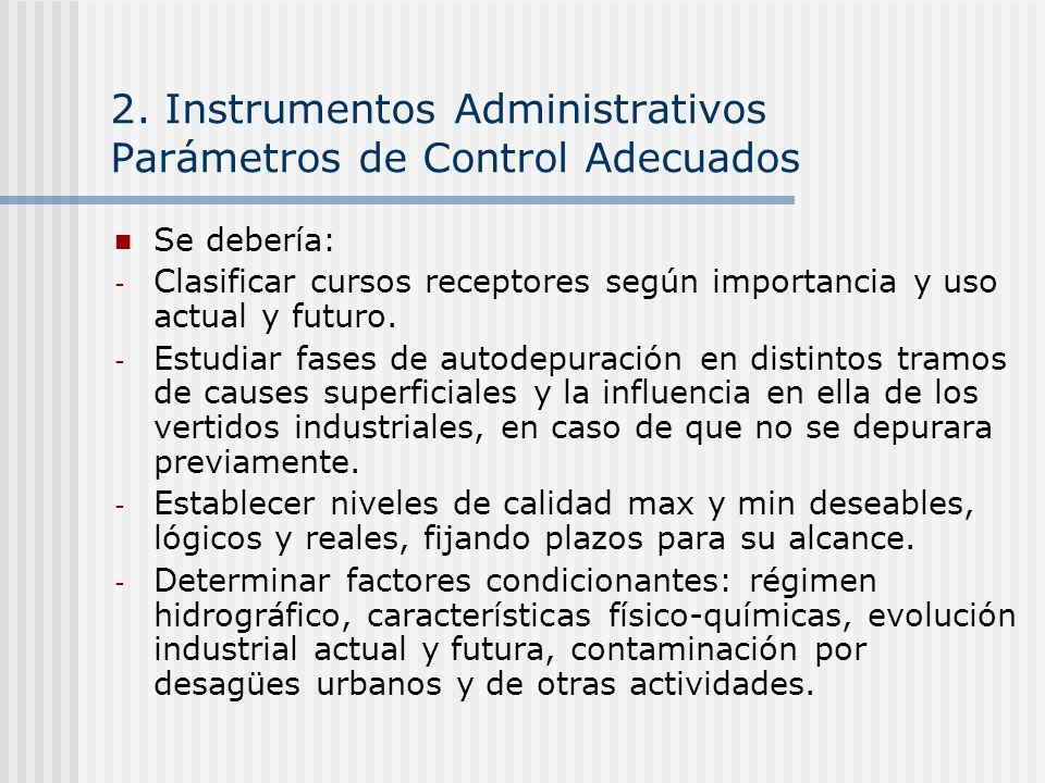 2. Instrumentos Administrativos Parámetros de Control Adecuados Se debería: - Clasificar cursos receptores según importancia y uso actual y futuro. -